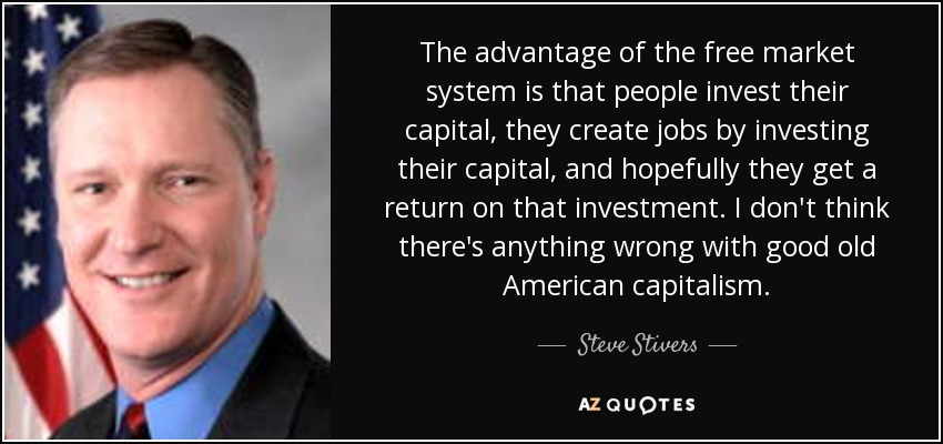 The advantage of the free market system is that people invest their capital, they create jobs by investing their capital, and hopefully they get a return on that investment. I don't think there's anything wrong with good old American capitalism. - Steve Stivers