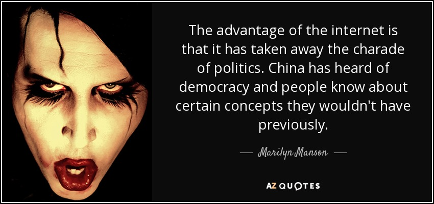 The advantage of the internet is that it has taken away the charade of politics. China has heard of democracy and people know about certain concepts they wouldn't have previously. - Marilyn Manson