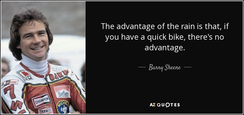 The advantage of the rain is that, if you have a quick bike, there's no advantage. - Barry Sheene