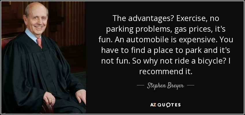 The advantages? Exercise, no parking problems, gas prices, it's fun. An automobile is expensive. You have to find a place to park and it's not fun. So why not ride a bicycle? I recommend it. - Stephen Breyer