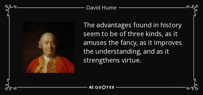 The advantages found in history seem to be of three kinds, as it amuses the fancy, as it improves the understanding, and as it strengthens virtue. - David Hume