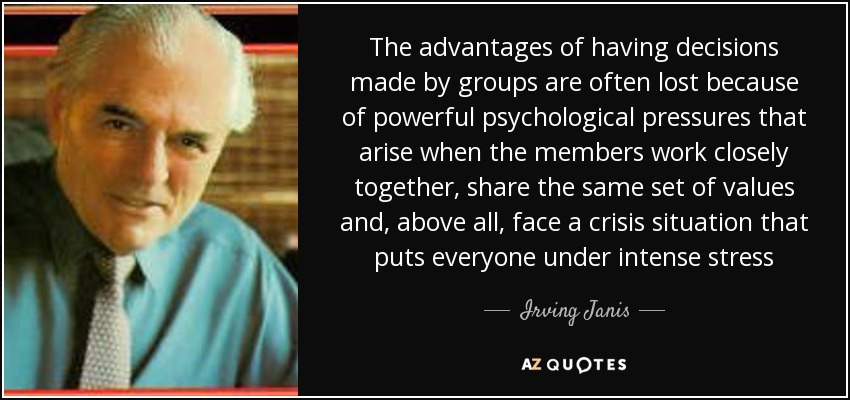 The advantages of having decisions made by groups are often lost because of powerful psychological pressures that arise when the members work closely together, share the same set of values and, above all, face a crisis situation that puts everyone under intense stress - Irving Janis
