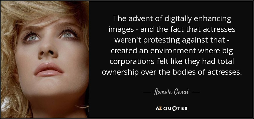 The advent of digitally enhancing images - and the fact that actresses weren't protesting against that - created an environment where big corporations felt like they had total ownership over the bodies of actresses. - Romola Garai