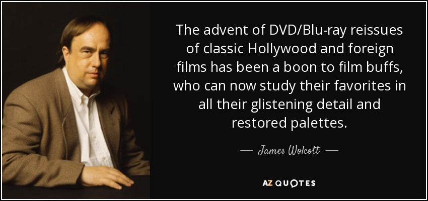 The advent of DVD/Blu-ray reissues of classic Hollywood and foreign films has been a boon to film buffs, who can now study their favorites in all their glistening detail and restored palettes. - James Wolcott