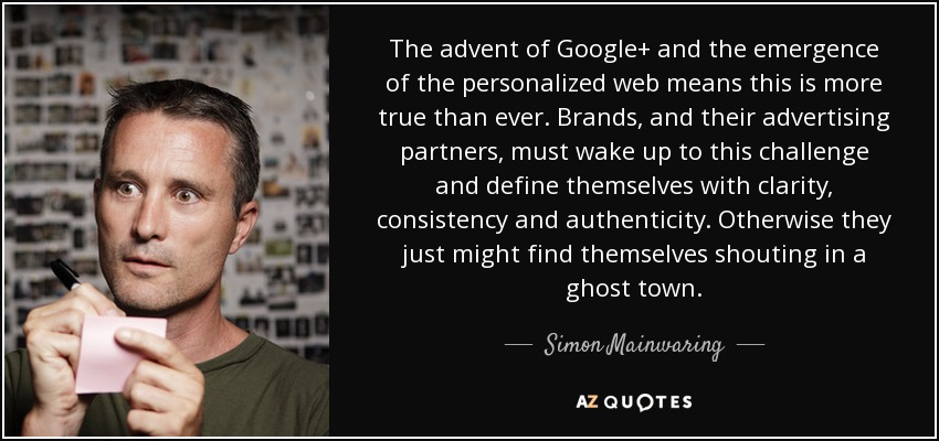 The advent of Google+ and the emergence of the personalized web means this is more true than ever. Brands, and their advertising partners, must wake up to this challenge and define themselves with clarity, consistency and authenticity. Otherwise they just might find themselves shouting in a ghost town. - Simon Mainwaring