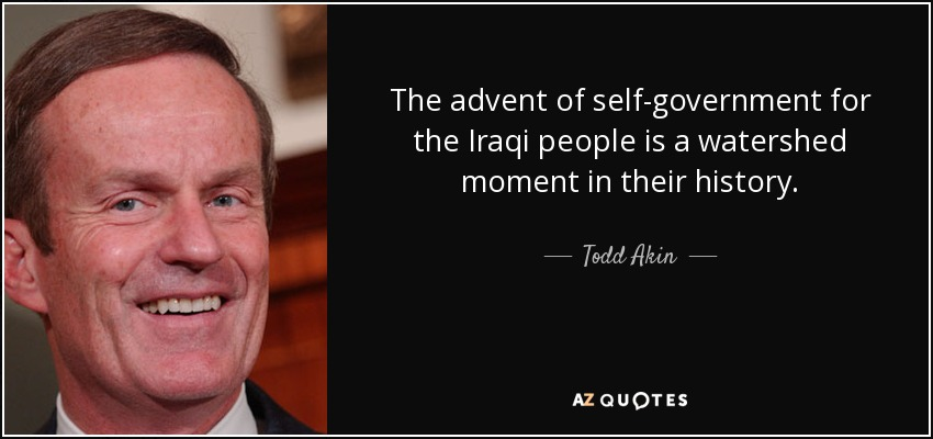 The advent of self-government for the Iraqi people is a watershed moment in their history. - Todd Akin