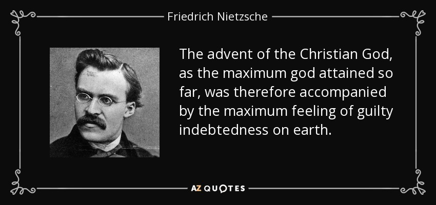 The advent of the Christian God, as the maximum god attained so far, was therefore accompanied by the maximum feeling of guilty indebtedness on earth. - Friedrich Nietzsche