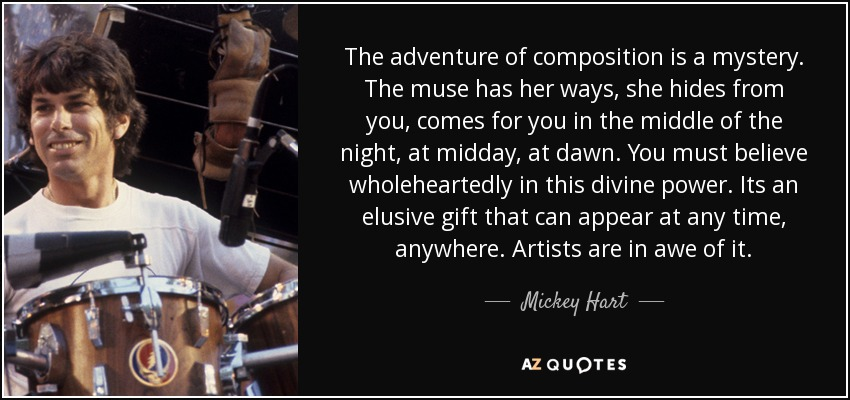 The adventure of composition is a mystery. The muse has her ways, she hides from you, comes for you in the middle of the night, at midday, at dawn. You must believe wholeheartedly in this divine power. Its an elusive gift that can appear at any time, anywhere. Artists are in awe of it. - Mickey Hart