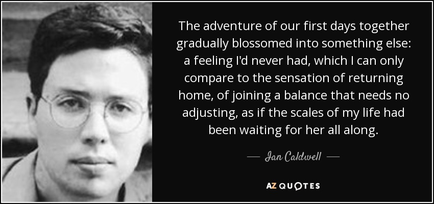 The adventure of our first days together gradually blossomed into something else: a feeling I'd never had, which I can only compare to the sensation of returning home, of joining a balance that needs no adjusting, as if the scales of my life had been waiting for her all along. - Ian Caldwell