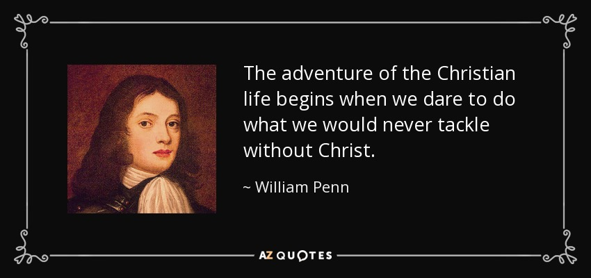 The adventure of the Christian life begins when we dare to do what we would never tackle without Christ. - William Penn