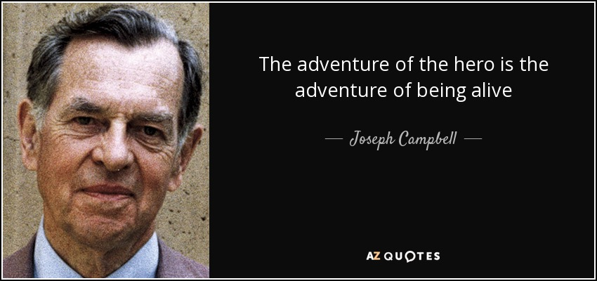 The adventure of the hero is the adventure of being alive - Joseph Campbell