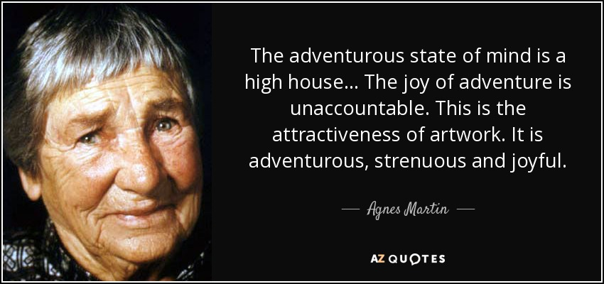 The adventurous state of mind is a high house... The joy of adventure is unaccountable. This is the attractiveness of artwork. It is adventurous, strenuous and joyful. - Agnes Martin