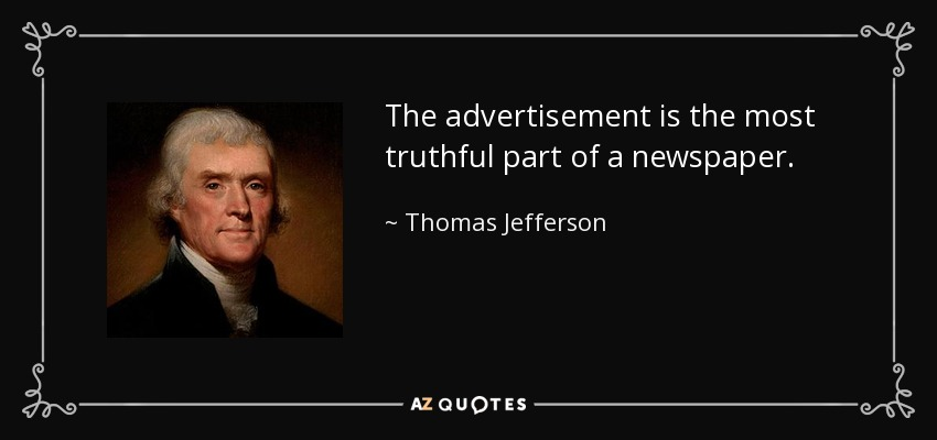 The advertisement is the most truthful part of a newspaper. - Thomas Jefferson