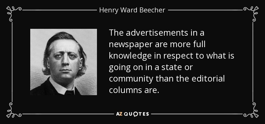 The advertisements in a newspaper are more full knowledge in respect to what is going on in a state or community than the editorial columns are. - Henry Ward Beecher