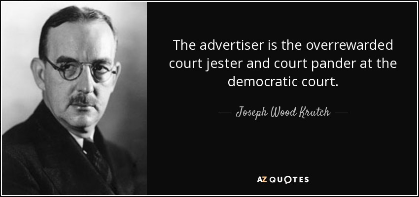 The advertiser is the overrewarded court jester and court pander at the democratic court. - Joseph Wood Krutch