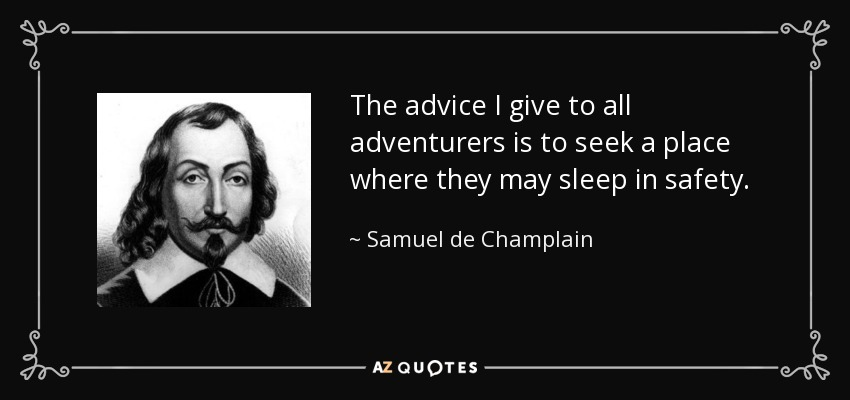 The advice I give to all adventurers is to seek a place where they may sleep in safety. - Samuel de Champlain