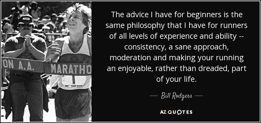 The advice I have for beginners is the same philosophy that I have for runners of all levels of experience and ability -- consistency, a sane approach, moderation and making your running an enjoyable, rather than dreaded, part of your life. - Bill Rodgers