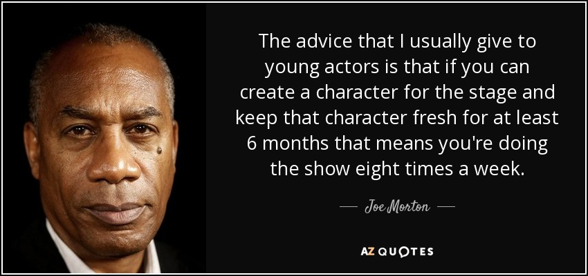 The advice that I usually give to young actors is that if you can create a character for the stage and keep that character fresh for at least 6 months that means you're doing the show eight times a week. - Joe Morton