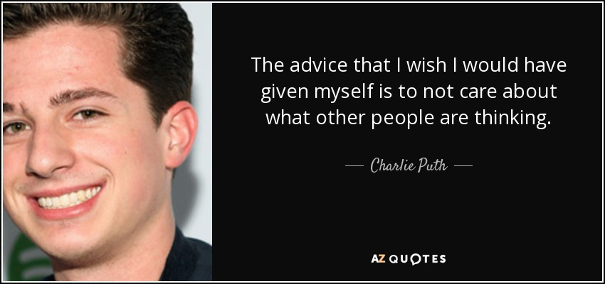 The advice that I wish I would have given myself is to not care about what other people are thinking. - Charlie Puth