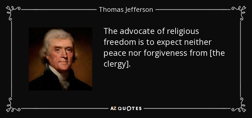 The advocate of religious freedom is to expect neither peace nor forgiveness from [the clergy]. - Thomas Jefferson