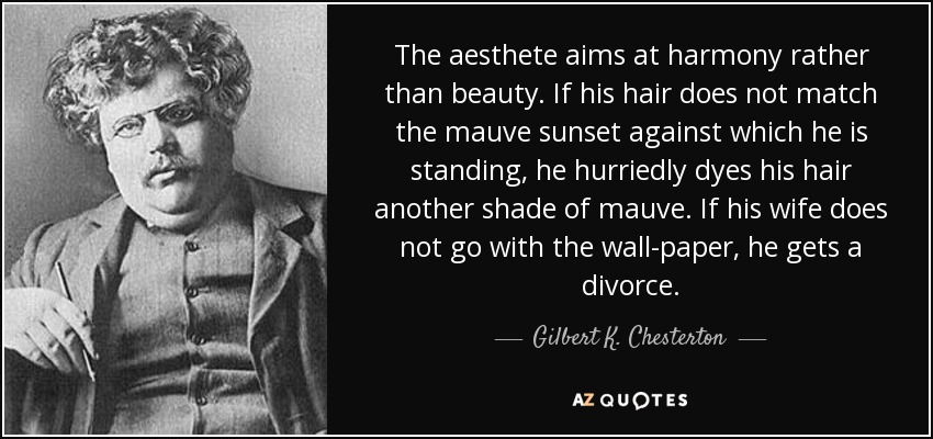 The aesthete aims at harmony rather than beauty. If his hair does not match the mauve sunset against which he is standing, he hurriedly dyes his hair another shade of mauve. If his wife does not go with the wall-paper, he gets a divorce. - Gilbert K. Chesterton