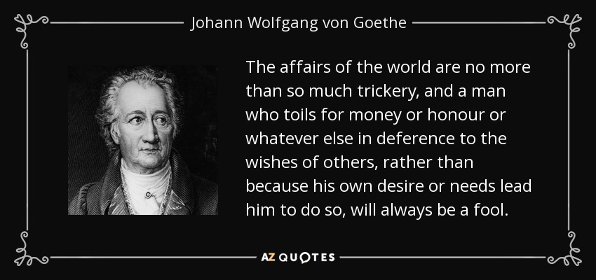 The affairs of the world are no more than so much trickery, and a man who toils for money or honour or whatever else in deference to the wishes of others, rather than because his own desire or needs lead him to do so, will always be a fool. - Johann Wolfgang von Goethe