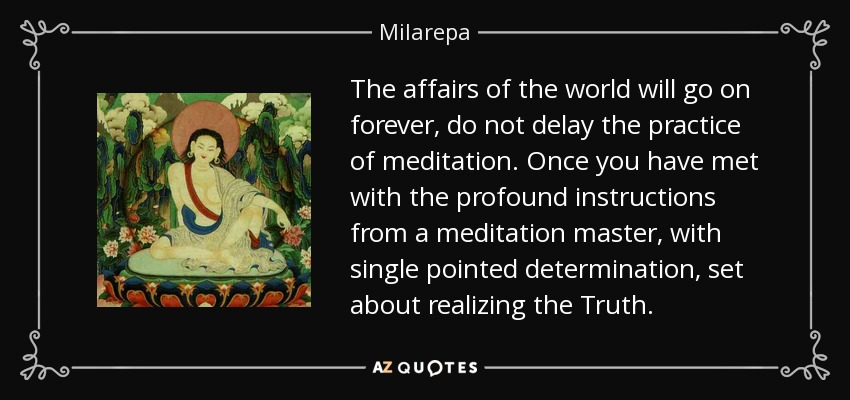The affairs of the world will go on forever, do not delay the practice of meditation. Once you have met with the profound instructions from a meditation master, with single pointed determination, set about realizing the Truth. - Milarepa