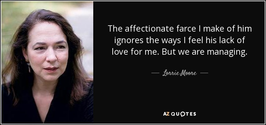 The affectionate farce I make of him ignores the ways I feel his lack of love for me. But we are managing. - Lorrie Moore