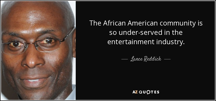 The African American community is so under-served in the entertainment industry. - Lance Reddick