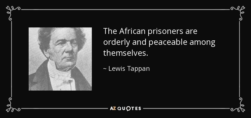 The African prisoners are orderly and peaceable among themselves. - Lewis Tappan