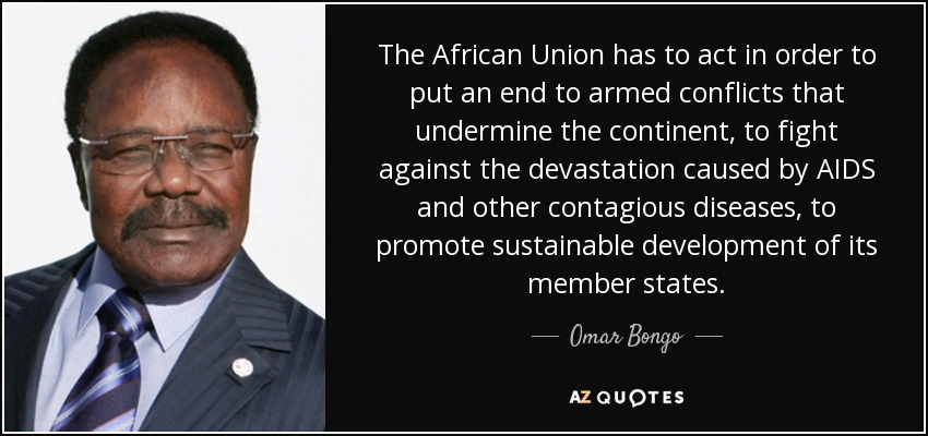 The African Union has to act in order to put an end to armed conflicts that undermine the continent, to fight against the devastation caused by AIDS and other contagious diseases, to promote sustainable development of its member states. - Omar Bongo