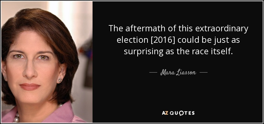 The aftermath of this extraordinary election [2016] could be just as surprising as the race itself. - Mara Liasson