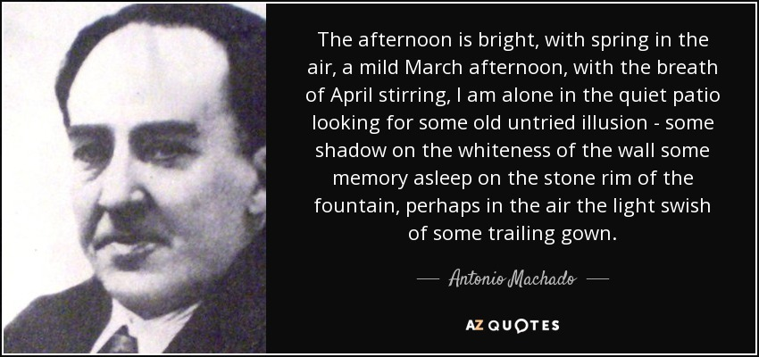 The afternoon is bright, with spring in the air, a mild March afternoon, with the breath of April stirring, I am alone in the quiet patio looking for some old untried illusion - some shadow on the whiteness of the wall some memory asleep on the stone rim of the fountain, perhaps in the air the light swish of some trailing gown. - Antonio Machado