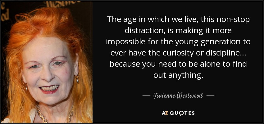 The age in which we live, this non-stop distraction, is making it more impossible for the young generation to ever have the curiosity or discipline... because you need to be alone to find out anything. - Vivienne Westwood