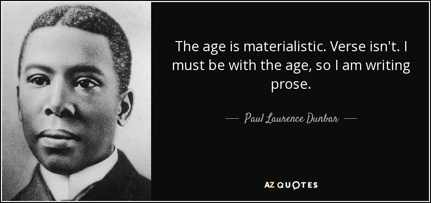 The age is materialistic. Verse isn't. I must be with the age, so I am writing prose. - Paul Laurence Dunbar