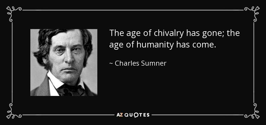 The age of chivalry has gone; the age of humanity has come. - Charles Sumner