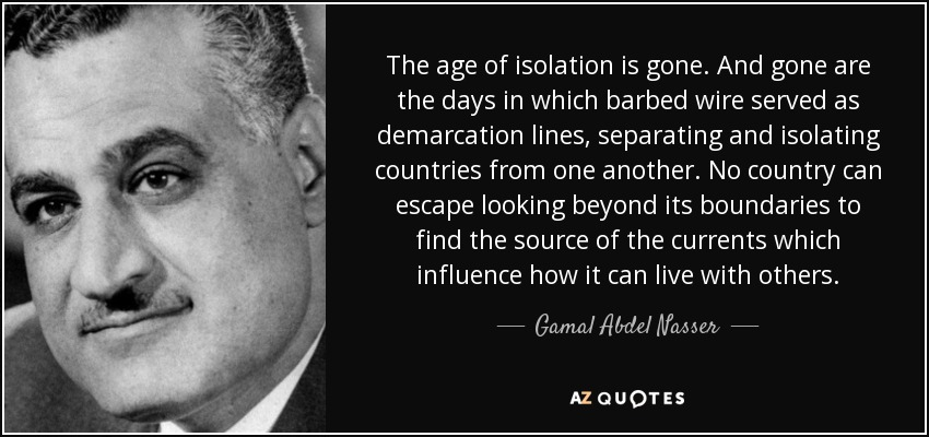 The age of isolation is gone. And gone are the days in which barbed wire served as demarcation lines, separating and isolating countries from one another. No country can escape looking beyond its boundaries to find the source of the currents which influence how it can live with others. - Gamal Abdel Nasser