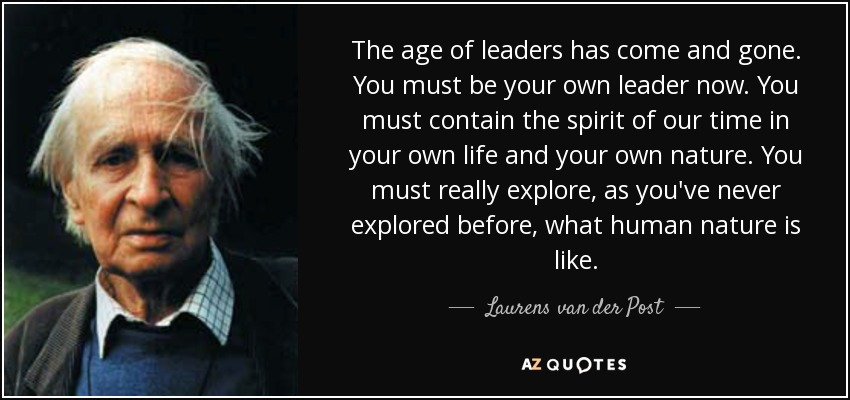 The age of leaders has come and gone. You must be your own leader now. You must contain the spirit of our time in your own life and your own nature. You must really explore, as you've never explored before, what human nature is like. - Laurens van der Post