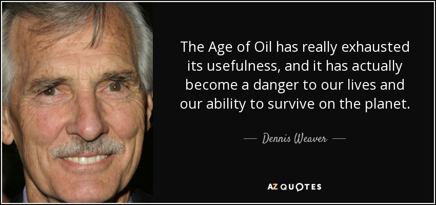 The Age of Oil has really exhausted its usefulness, and it has actually become a danger to our lives and our ability to survive on the planet. - Dennis Weaver