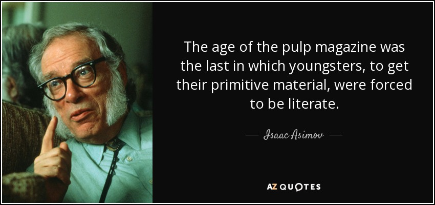 The age of the pulp magazine was the last in which youngsters, to get their primitive material, were forced to be literate. - Isaac Asimov