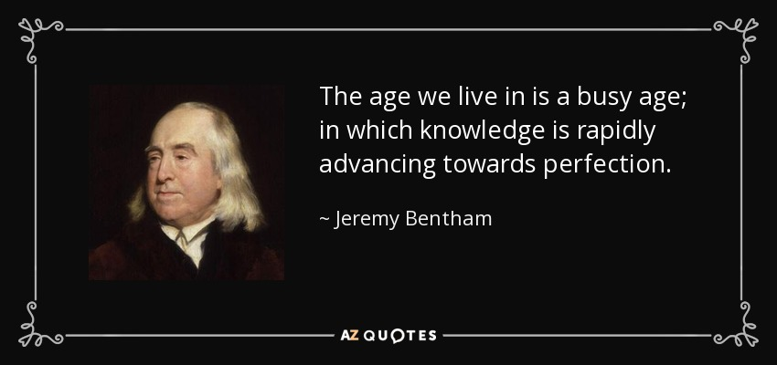 The age we live in is a busy age; in which knowledge is rapidly advancing towards perfection. - Jeremy Bentham