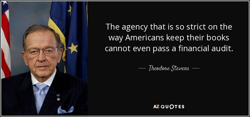 The agency that is so strict on the way Americans keep their books cannot even pass a financial audit. - Theodore Stevens