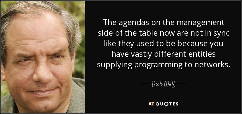 The agendas on the management side of the table now are not in sync like they used to be because you have vastly different entities supplying programming to networks. - Dick Wolf