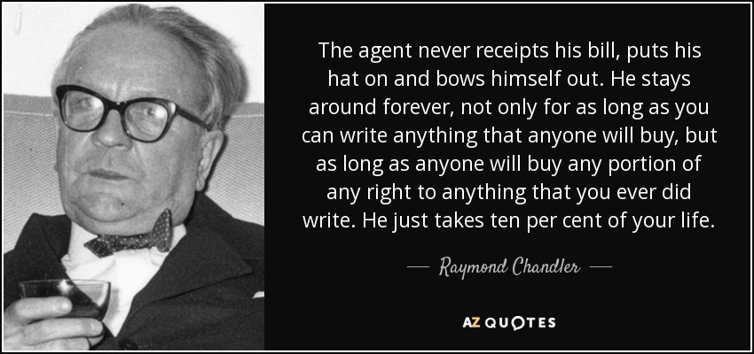 The agent never receipts his bill, puts his hat on and bows himself out. He stays around forever, not only for as long as you can write anything that anyone will buy, but as long as anyone will buy any portion of any right to anything that you ever did write. He just takes ten per cent of your life. - Raymond Chandler