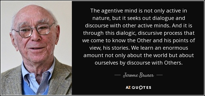 The agentive mind is not only active in nature, but it seeks out dialogue and discourse with other active minds. And it is through this dialogic, discursive process that we come to know the Other and his points of view, his stories. We learn an enormous amount not only about the world but about ourselves by discourse with Others. - Jerome Bruner