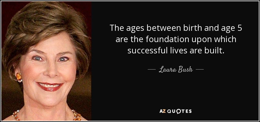The ages between birth and age 5 are the foundation upon which successful lives are built. - Laura Bush