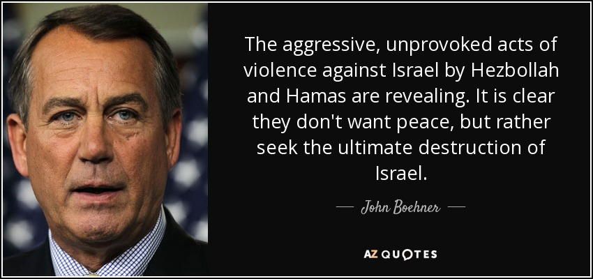 The aggressive, unprovoked acts of violence against Israel by Hezbollah and Hamas are revealing. It is clear they don't want peace, but rather seek the ultimate destruction of Israel. - John Boehner