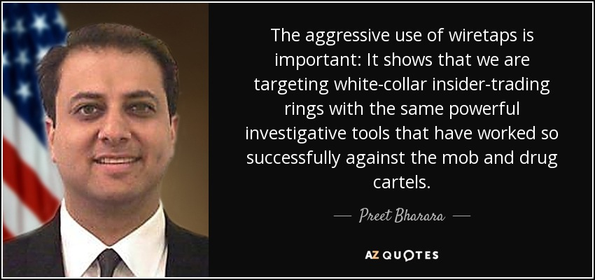 The aggressive use of wiretaps is important: It shows that we are targeting white-collar insider-trading rings with the same powerful investigative tools that have worked so successfully against the mob and drug cartels. - Preet Bharara