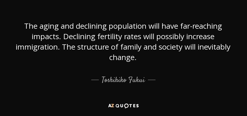 The aging and declining population will have far-reaching impacts. Declining fertility rates will possibly increase immigration. The structure of family and society will inevitably change. - Toshihiko Fukui