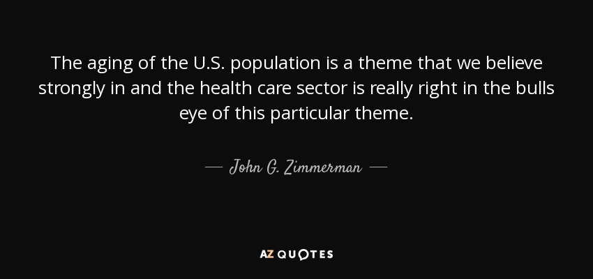 The aging of the U.S. population is a theme that we believe strongly in and the health care sector is really right in the bulls eye of this particular theme. - John G. Zimmerman